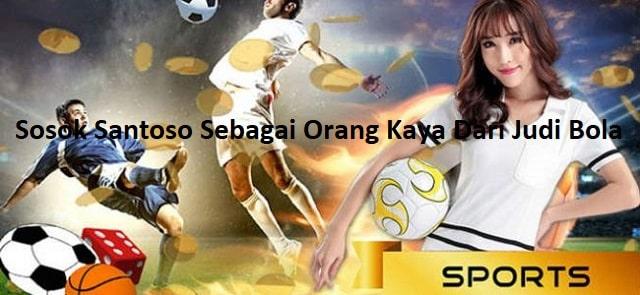 Sosok Santoso Sebagai Orang Kaya Dari Judi Bola
